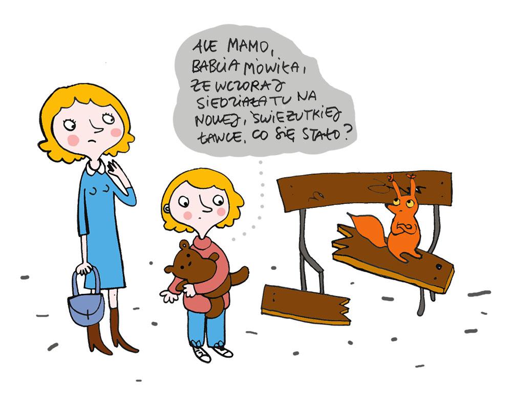 Rysunek w formie komiksu przedstawiający mamę z dzieckiem, na połamanej ławce siedzi wiewiórka a dziecko mówi do mamy: ale mamo Babcia mówiła że wczoraj siedziała tu na nowej świeżutkiej ławce co się stało ? 